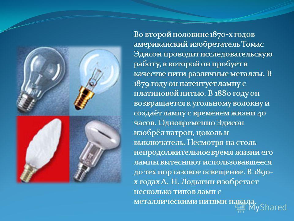 Во второй половине 1870-х годов американский изобретатель Томас Эдисон проводит исследовательскую работу, в которой он пробует в качестве нити различные металлы. В 1879 году он патентует лампу с платиновой нитью. В 1880 году он возвращается к угольно