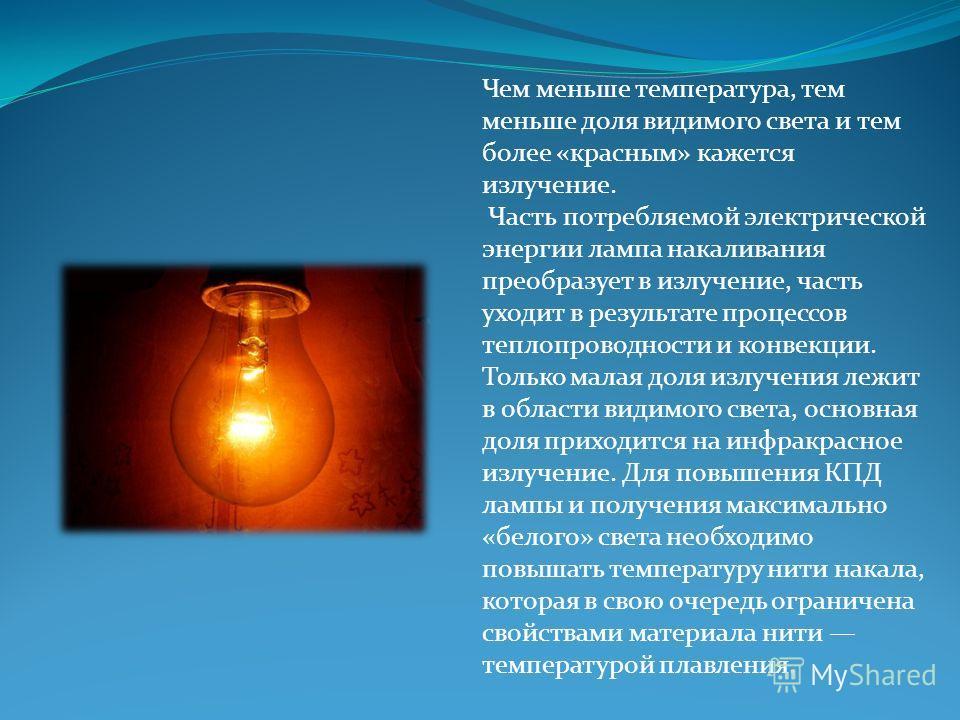 Чем меньше температура, тем меньше доля видимого света и тем более «красным» кажется излучение. Часть потребляемой электрической энергии лампа накаливания преобразует в излучение, часть уходит в результате процессов теплопроводности и конвекции. Толь