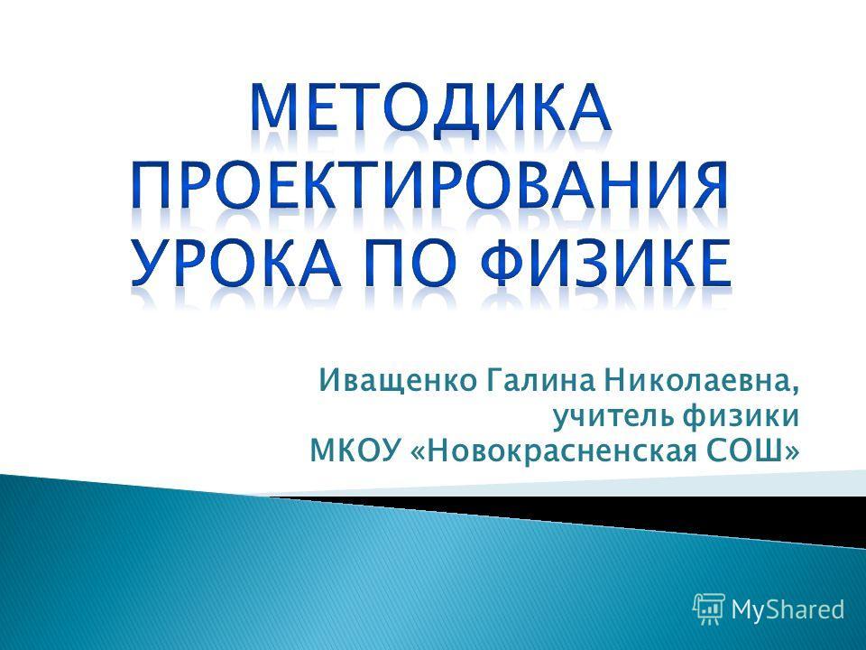 Иващенко Галина Николаевна, учитель физики МКОУ «Новокрасненская СОШ»