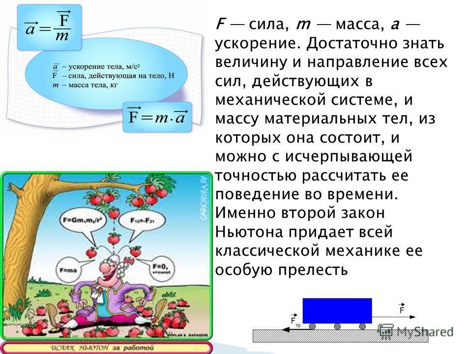 F сила, m масса, а ускорение. Достаточно знать величину и направление всех сил, действующих в механической системе, и массу материальных тел, из которых она состоит, и можно с исчерпывающей точностью рассчитать ее поведение во времени. Именно второй