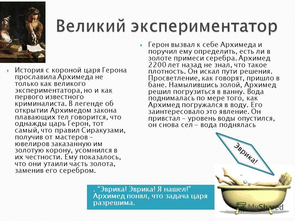 . Эврика! Эврика! Я нашел! Архимед понял, что задача царя разрешима. История с короной царя Герона прославила Архимеда не только как великого экспериментатора, но и как первого известного криминалиста. В легенде об открытии Архимедом закона плавающих