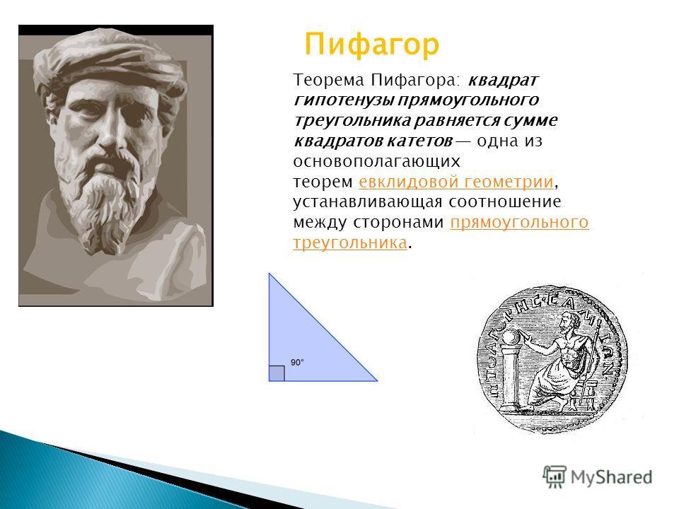 Пифагор Теорема Пифагора: квадрат гипотенузы прямоугольного треугольника равняется сумме квадратов катетов одна из основополагающих теорем евклидовой геометрии, устанавливающая соотношение между сторонами прямоугольного треугольника.евклидовой геомет