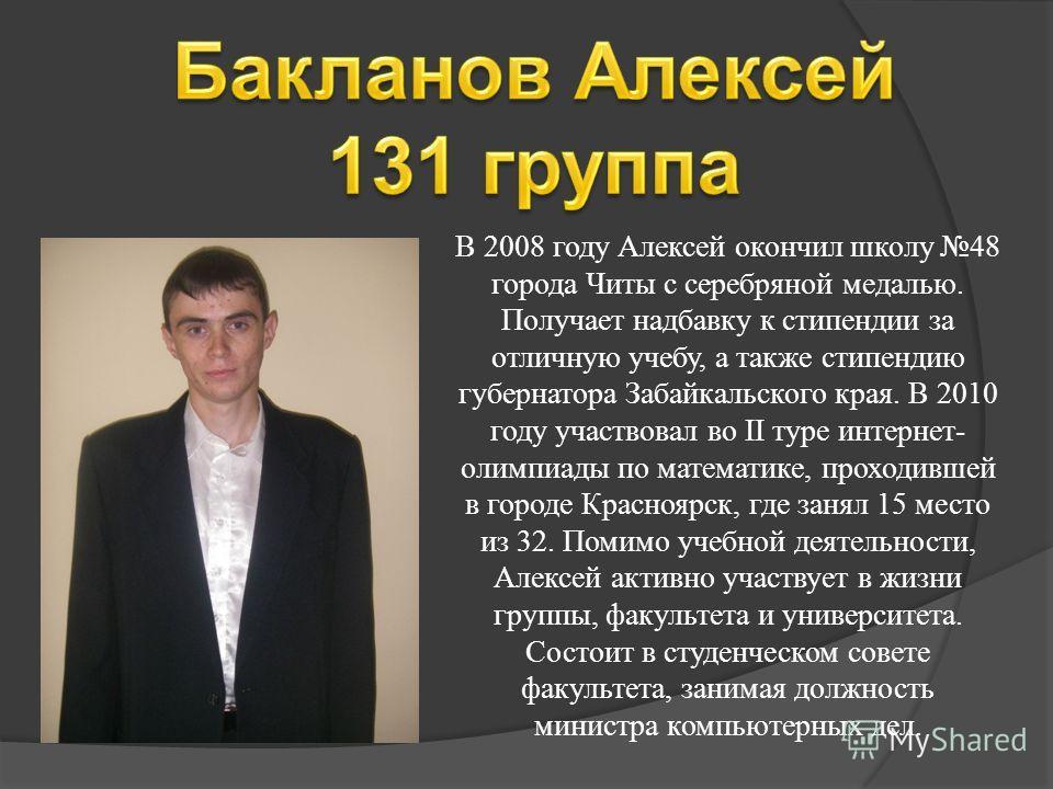 В 2008 году Алексей окончил школу 48 города Читы с серебряной медалью. Получает надбавку к стипендии за отличную учебу, а также стипендию губернатора Забайкальского края. В 2010 году участвовал во II туре интернет- олимпиады по математике, проходивше