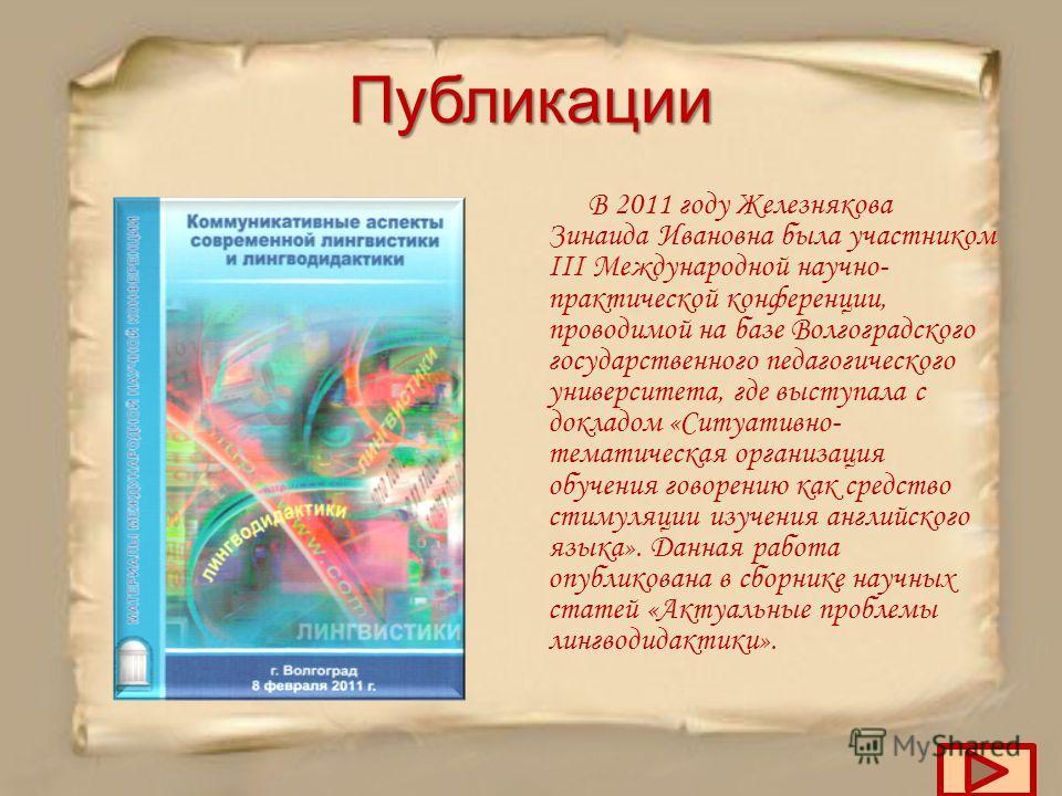 Публикации В 2011 году Железнякова Зинаида Ивановна была участником III Международной научно- практической конференции, проводимой на базе Волгоградского государственного педагогического университета, где выступала с докладом «Ситуативно- тематическа