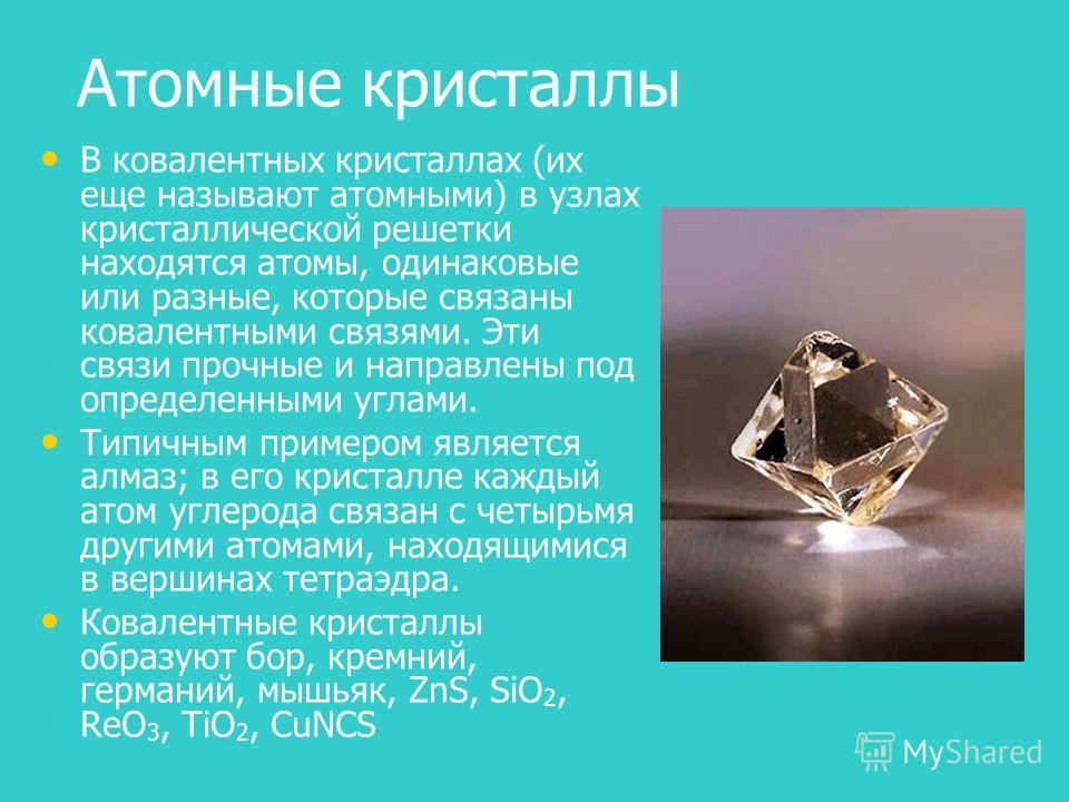 Атомные кристаллы В ковалентных кристаллах (их еще называют атомными) в узлах кристаллической решетки находятся атомы, одинаковые или разные, которые связаны ковалентными связями. Эти связи прочные и направлены под определенными углами. Типичным прим