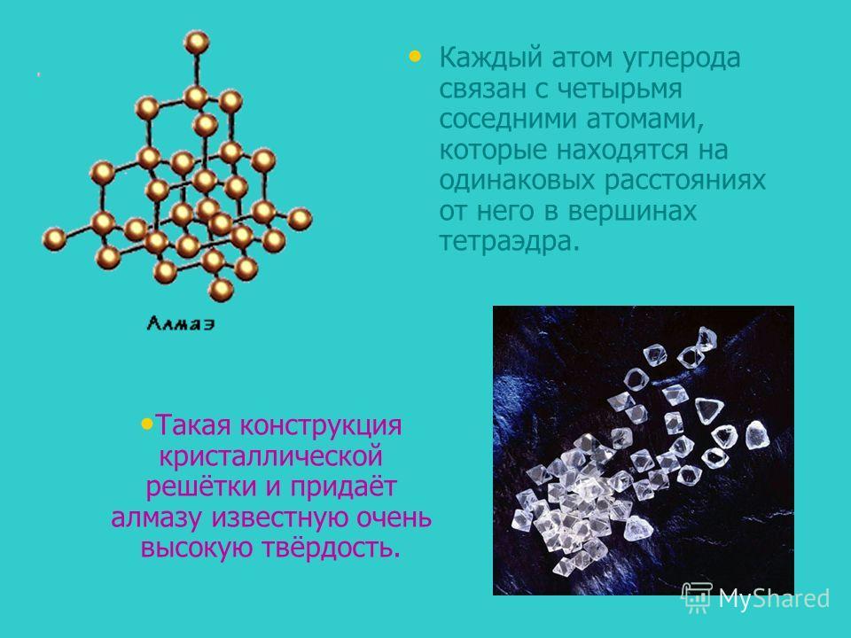 Каждый атом углерода связан с четырьмя соседними атомами, которые находятся на одинаковых расстояниях от него в вершинах тетраэдра. Такая конструкция кристаллической решётки и придаёт алмазу известную очень высокую твёрдость.