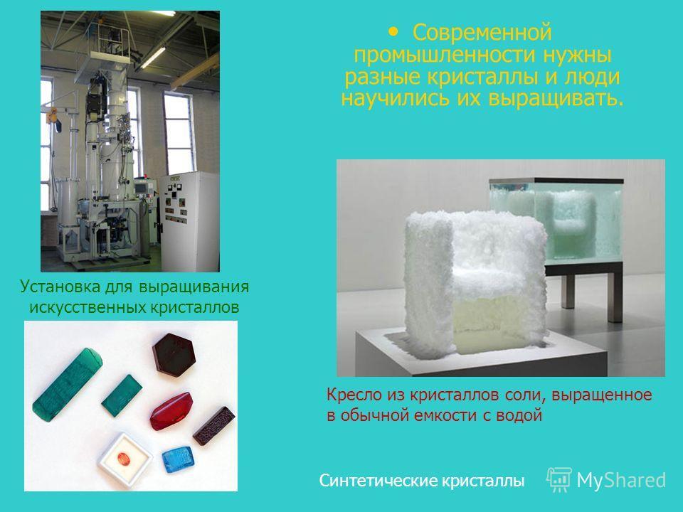 Современной промышленности нужны разные кристаллы и люди научились их выращивать. Кресло из кристаллов соли, выращенное в обычной емкости с водой Синтетические кристаллы Установка для выращивания искусственных кристаллов
