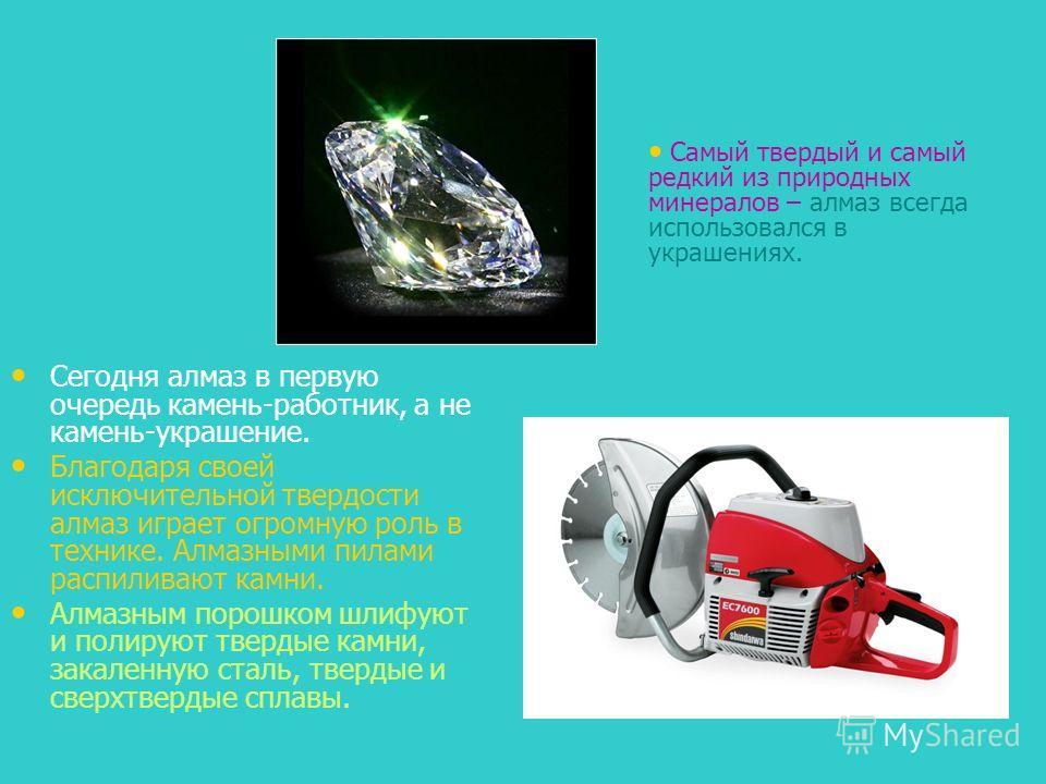 Сегодня алмаз в первую очередь камень-работник, а не камень-украшение. Благодаря своей исключительной твердости алмаз играет огромную роль в технике. Алмазными пилами распиливают камни. Алмазным порошком шлифуют и полируют твердые камни, закаленную с