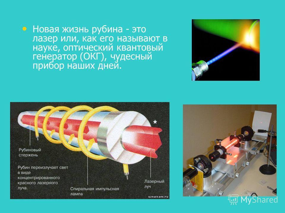 Новая жизнь рубина - это лазер или, как его называют в науке, оптический квантовый генератор (ОКГ), чудесный прибор наших дней.