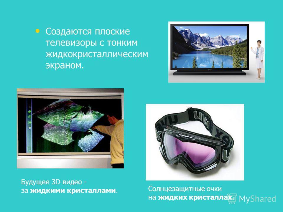 Создаются плоские телевизоры с тонким жидкокристаллическим экраном. Будущее 3D видео - за жидкими кристаллами. Солнцезащитные очки на жидких кристаллах.