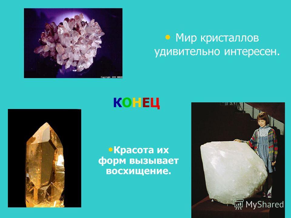 Мир кристаллов удивительно интересен. Красота их форм вызывает восхищение. КОНЕЦ