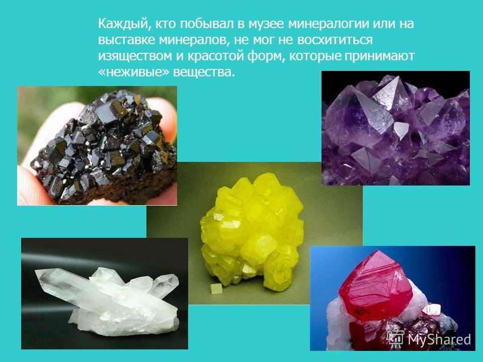 Каждый, кто побывал в музее минералогии или на выставке минералов, не мог не восхититься изяществом и красотой форм, которые принимают «неживые» вещества.