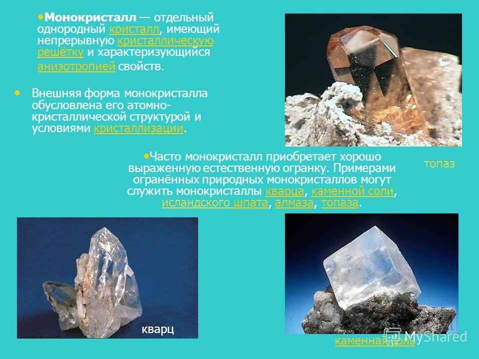 Внешняя форма монокристалла обусловлена его атомно- кристаллической структурой и условиями кристаллизации.кристаллизации каменная соль топаз кварц Монокристалл отдельный однородный кристалл, имеющий непрерывную кристаллическую решётку и характеризующ