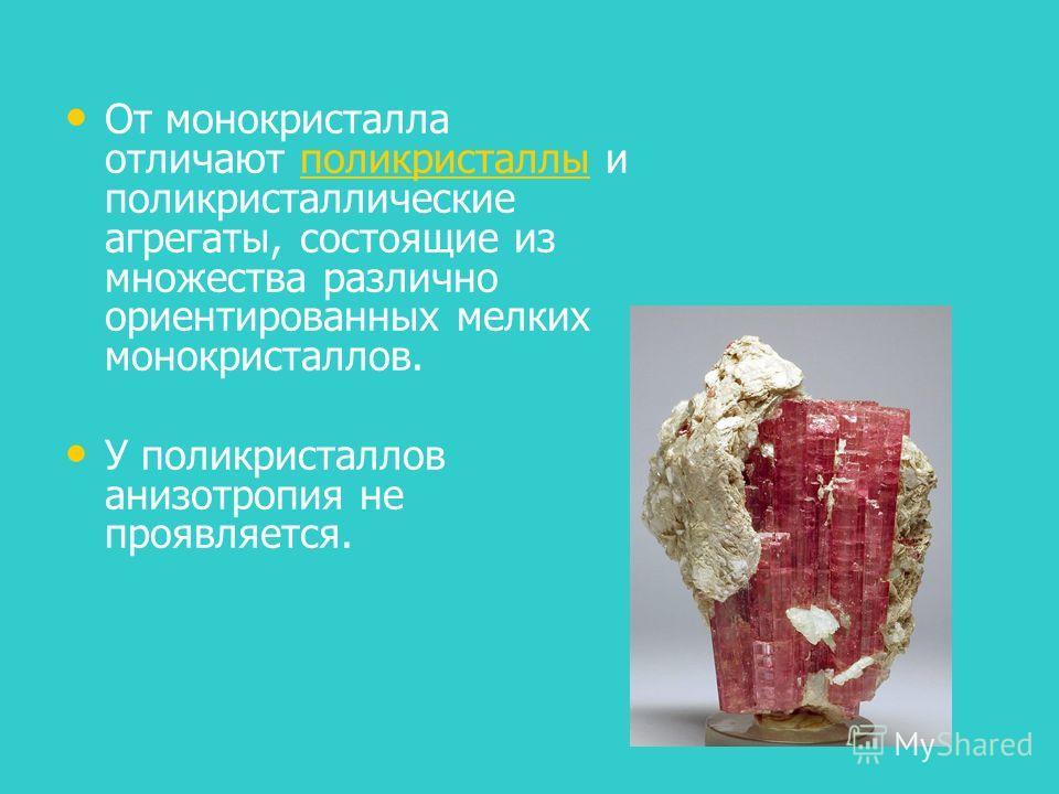 От монокристалла отличают поликристаллы и поликристаллические агрегаты, состоящие из множества различно ориентированных мелких монокристаллов.поликристаллы У поликристаллов анизотропия не проявляется.
