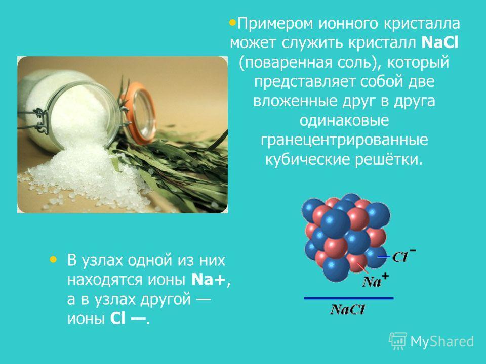 В узлах одной из них находятся ионы Na+, а в узлах другой ионы Cl. Примером ионного кристалла может служить кристалл NaCl (поваренная соль), который представляет собой две вложенные друг в друга одинаковые гранецентрированные кубические решётки.