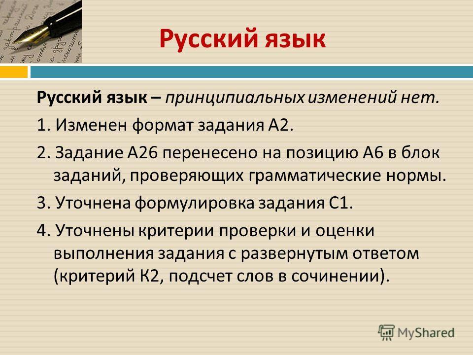 Русский язык Русский язык – принципиальных изменений нет. 1. Изменен формат задания А 2. 2. Задание А 26 перенесено на позицию А 6 в блок заданий, проверяющих грамматические нормы. 3. Уточнена формулировка задания С 1. 4. Уточнены критерии проверки и