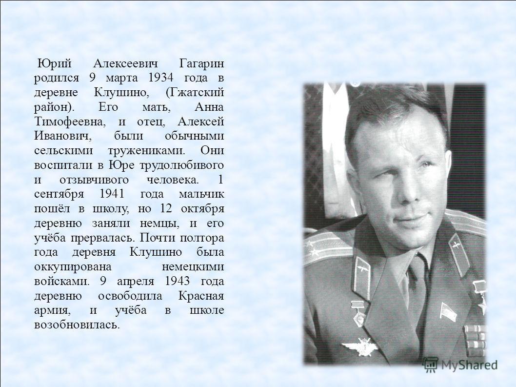 Юрий Алексеевич Гагарин родился 9 марта 1934 года в деревне Клушино, (Гжатский район). Его мать, Анна Тимофеевна, и отец, Алексей Иванович, были обычными сельскими тружениками. Они воспитали в Юре трудолюбивого и отзывчивого человека. 1 сентября 1941