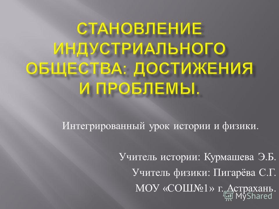 Интегрированный урок истории и физики. Учитель истории : Курмашева Э. Б. Учитель физики : Пигарёва С. Г. МОУ « СОШ 1» г. Астрахань.
