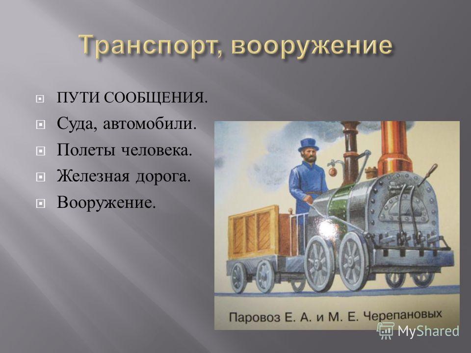 ПУТИ СООБЩЕНИЯ. Суда, автомобили. Полеты человека. Железная дорога. Вооружение.