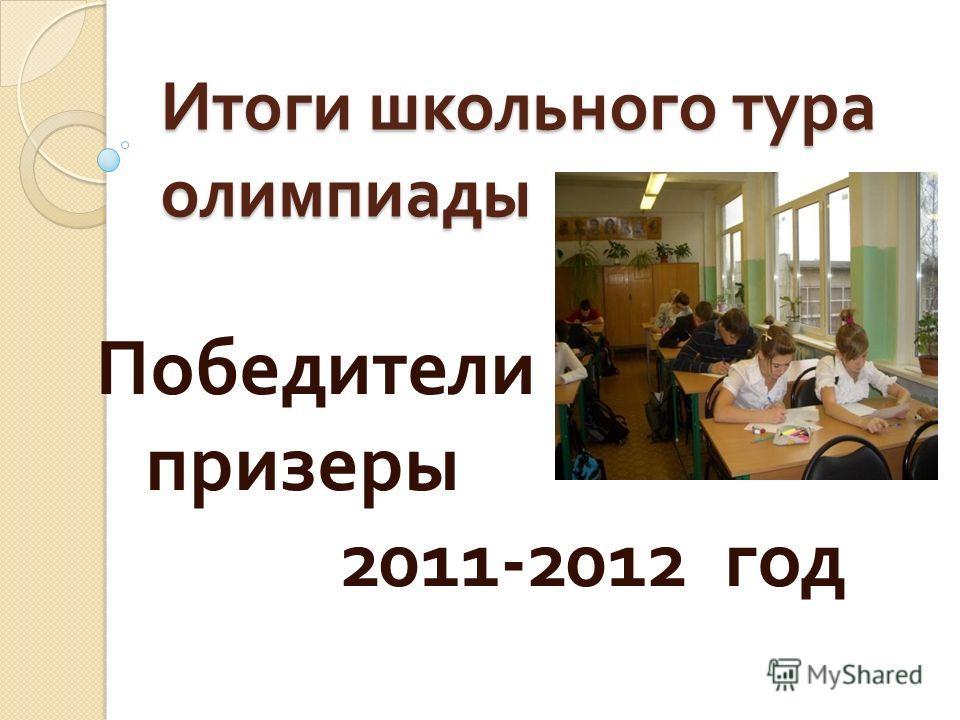 Итоги школьного тура олимпиады Победители призеры 2011-2012 год