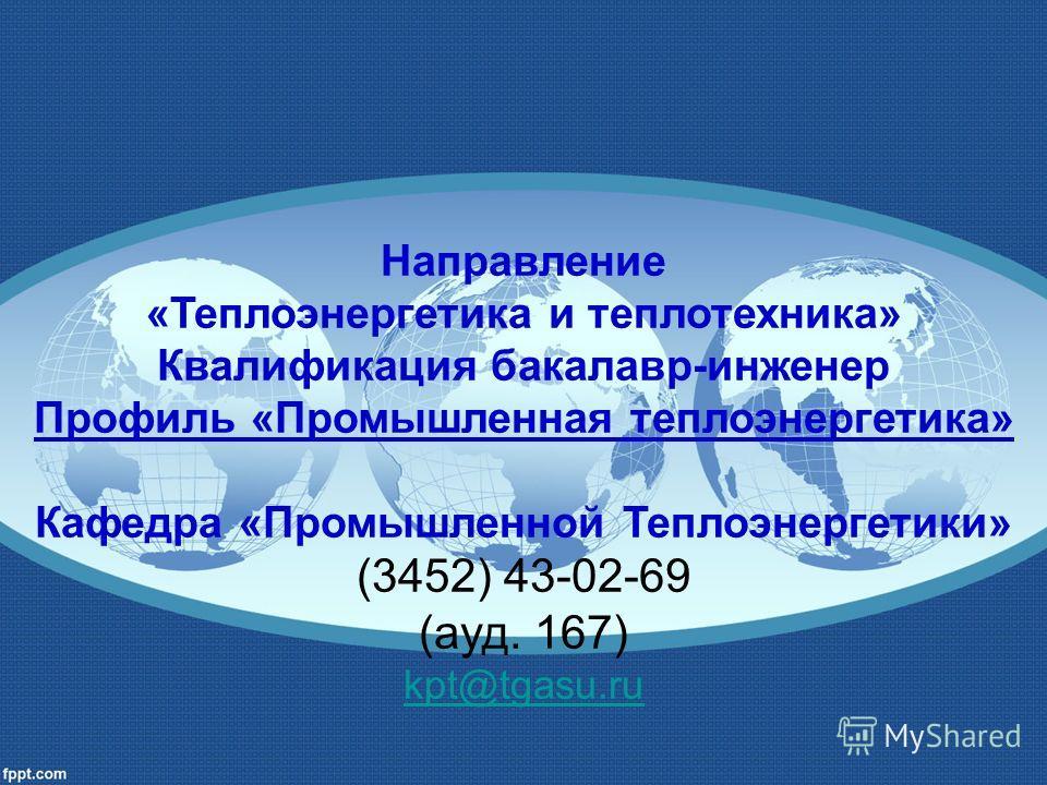 Направление «Теплоэнергетика и теплотехника» Квалификация бакалавр-инженер Профиль «Промышленная теплоэнергетика» Кафедра «Промышленной Теплоэнергетики» (3452) 43-02-69 (ауд. 167) kpt@tgasu.ru