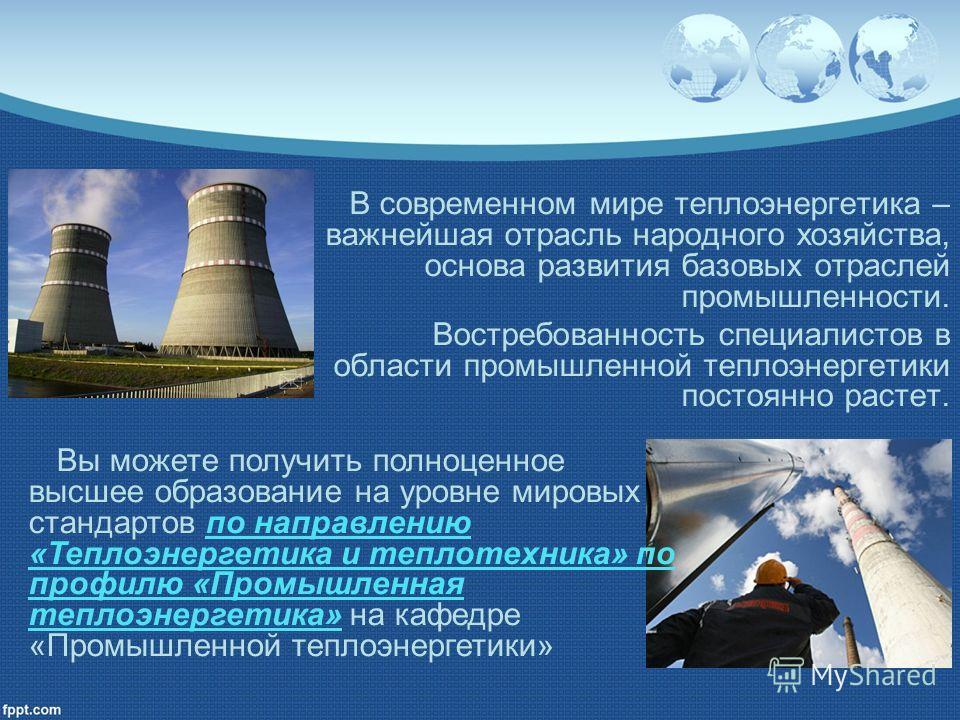 В современном мире теплоэнергетика – важнейшая отрасль народного хозяйства, основа развития базовых отраслей промышленности. Востребованность специалистов в области промышленной теплоэнергетики постоянно растет. Вы можете получить полноценное высшее