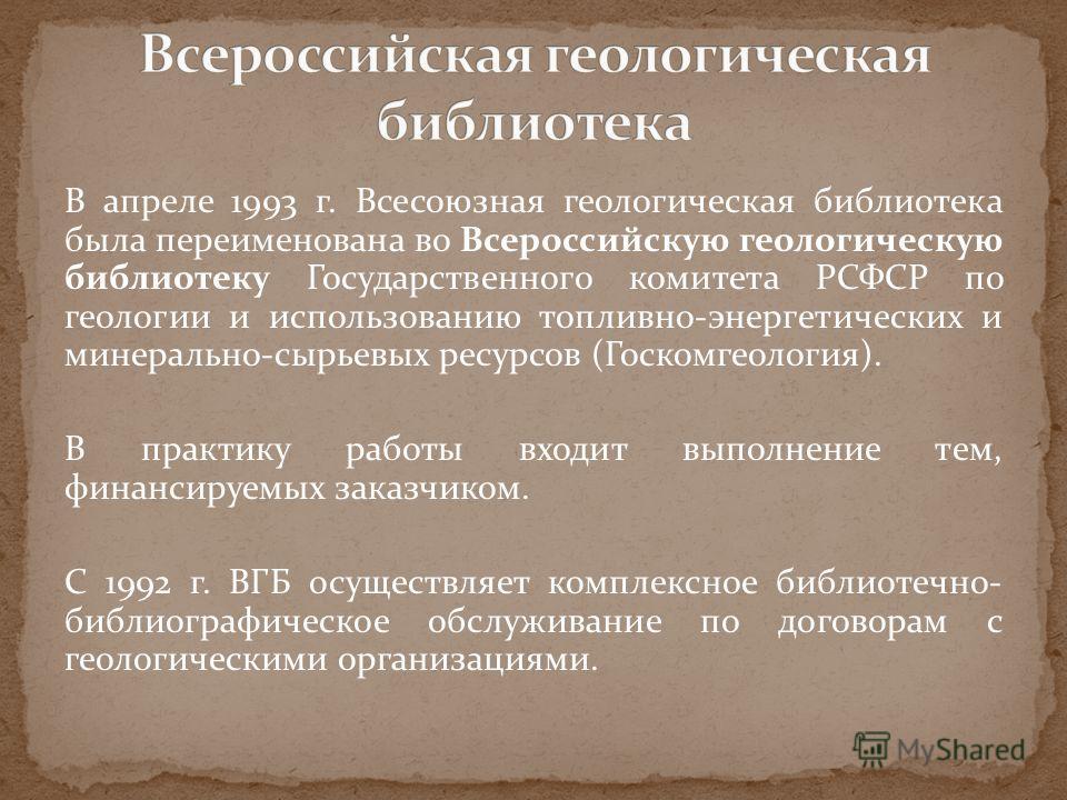 В июне 1946 г. ЦГБ была переименована во Всесоюзную геологическую библиотеку (ВГБ) Министерства геологии СССР. К началу 50-х годов библиотека получала 15-17 тысяч книг, половина из них шла в обменный фонд. Количество читателей: 1500 человек Фонд библ
