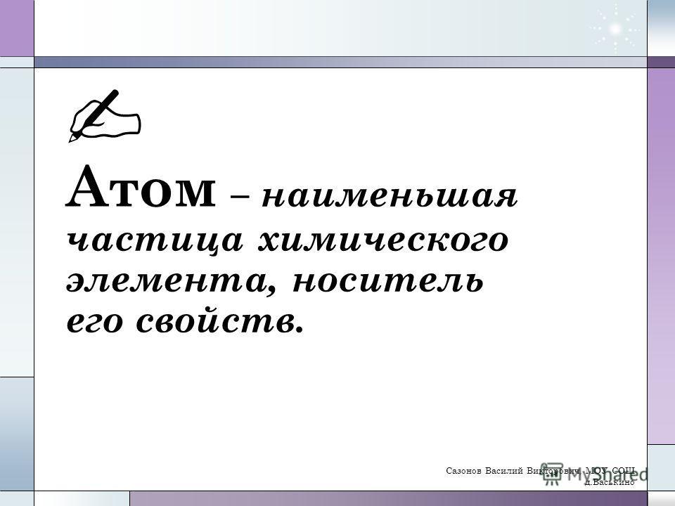 Атом – наименьшая частица химического элемента, носитель его свойств. Сазонов Василий Викторович, МОУ СОШ д.Васькино