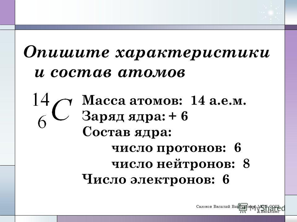 Опишите характеристики и состав атомов Масса атомов: 14 а.е.м. Заряд ядра: + 6 Состав ядра: число протонов: 6 число нейтронов: 8 Число электронов: 6 Сазонов Василий Викторович, МОУ СОШ д.Васькино