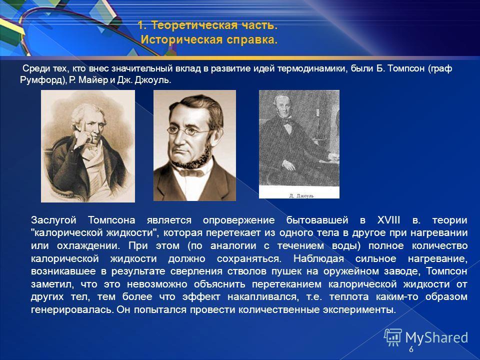 Среди тех, кто внес значительный вклад в развитие идей термодинамики, были Б. Томпсон (граф Румфорд), Р. Майер и Дж. Джоуль. Заслугой Томпсона является опровержение бытовавшей в XVIII в. теории