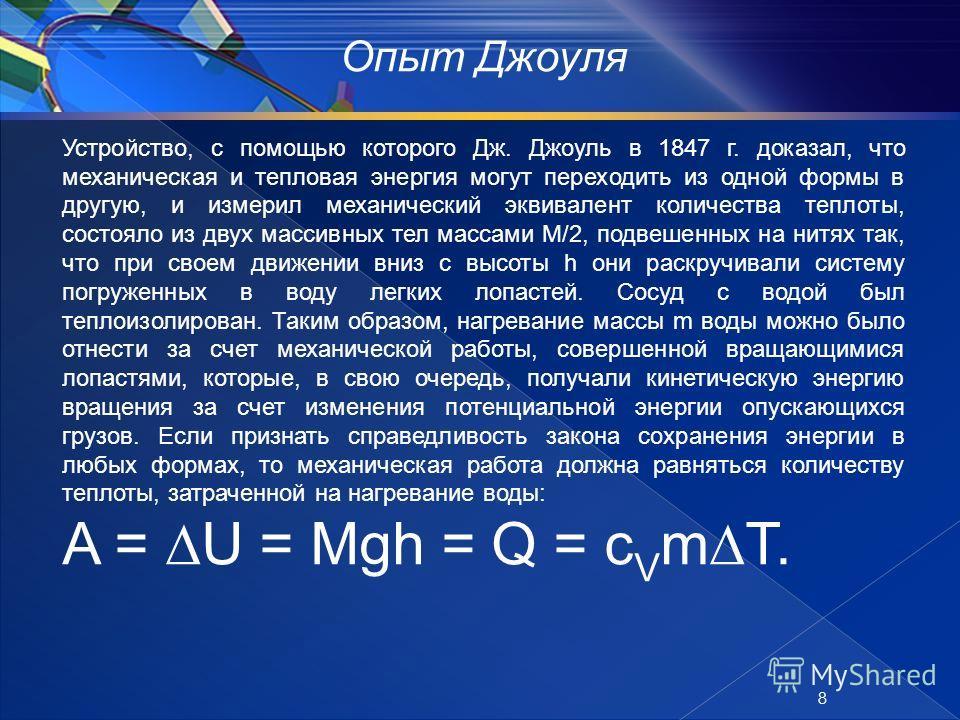 Опыт Джоуля Устройство, с помощью которого Дж. Джоуль в 1847 г. доказал, что механическая и тепловая энергия могут переходить из одной формы в другую, и измерил механический эквивалент количества теплоты, состояло из двух массивных тел массами М/2, п