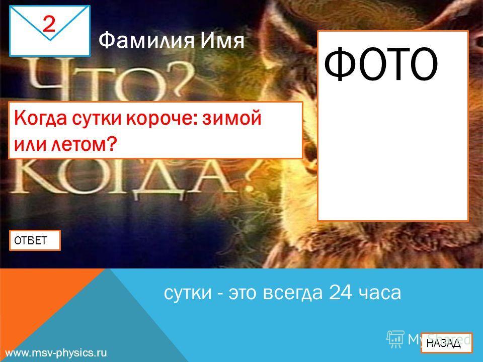 2 Когда сутки короче: зимой или летом? ОТВЕТ сутки - это всегда 24 часа НАЗАД Фамилия Имя ФОТО www.msv-physics.ru
