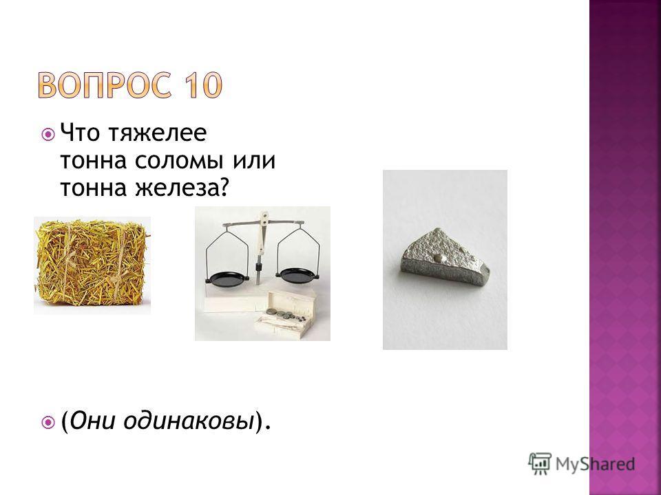 Что тяжелее тонна соломы или тонна железа? (Они одинаковы).