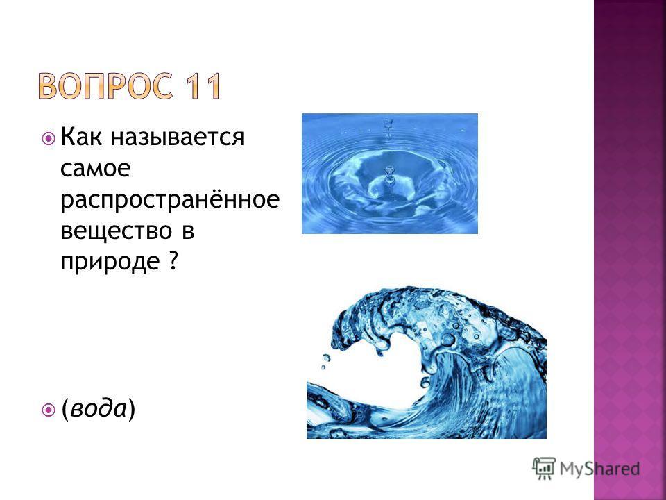 Как называется самое распространённое вещество в природе ? (вода)