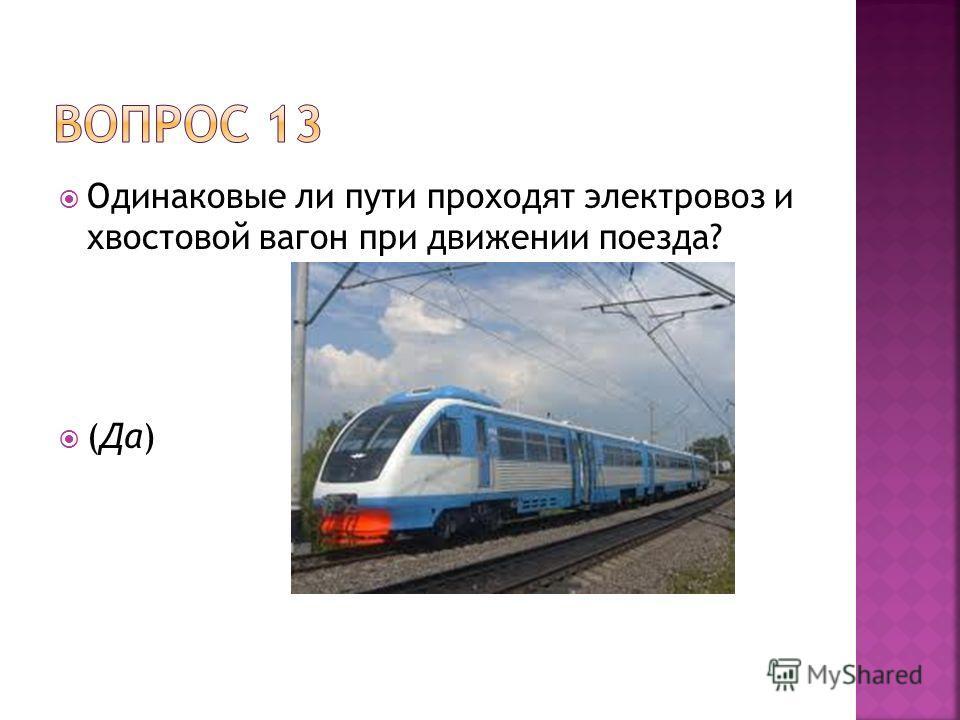 Одинаковые ли пути проходят электровоз и хвостовой вагон при движении поезда? (Да)