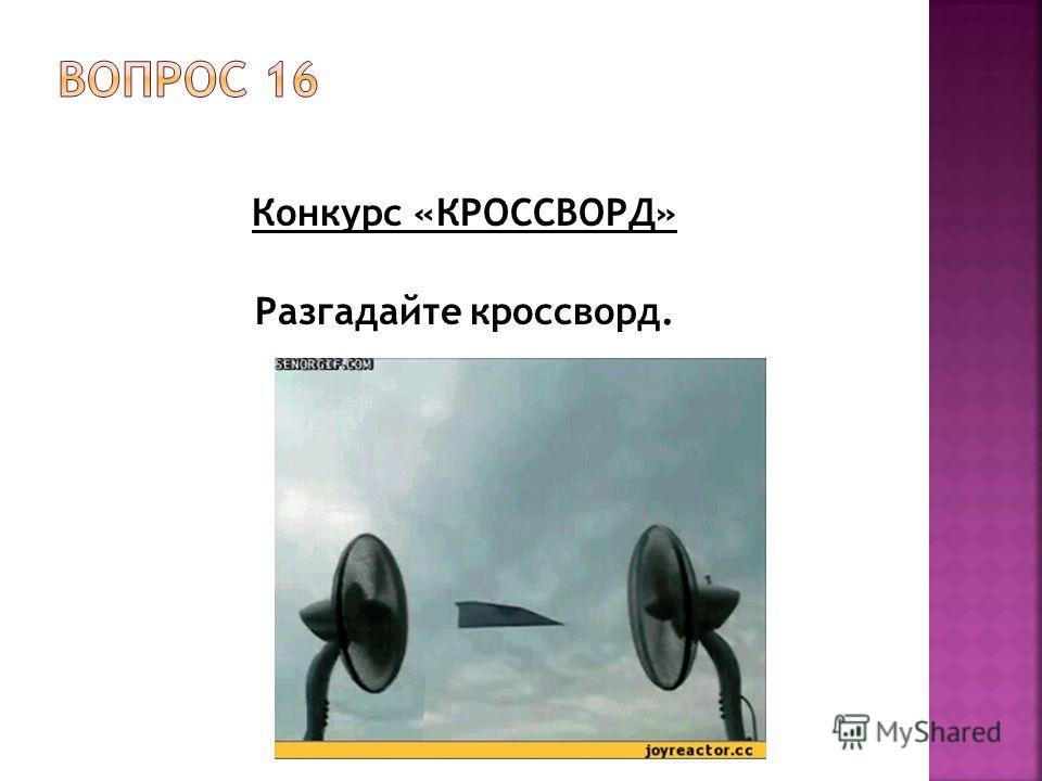 Конкурс «КРОССВОРД» Разгадайте кроссворд.