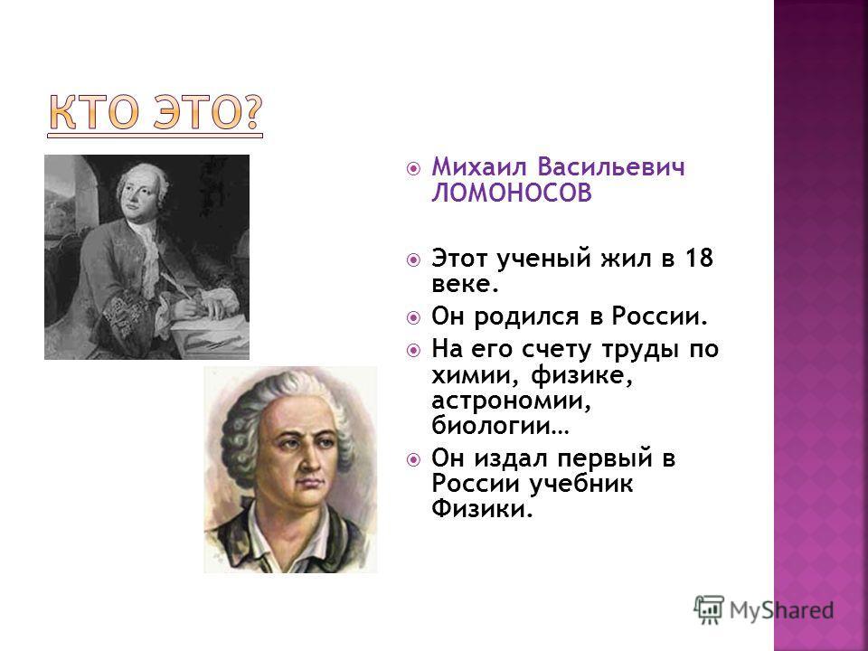 Михаил Васильевич ЛОМОНОСОВ Этот ученый жил в 18 веке. Он родился в России. На его счету труды по химии, физике, астрономии, биологии… Он издал первый в России учебник Физики.