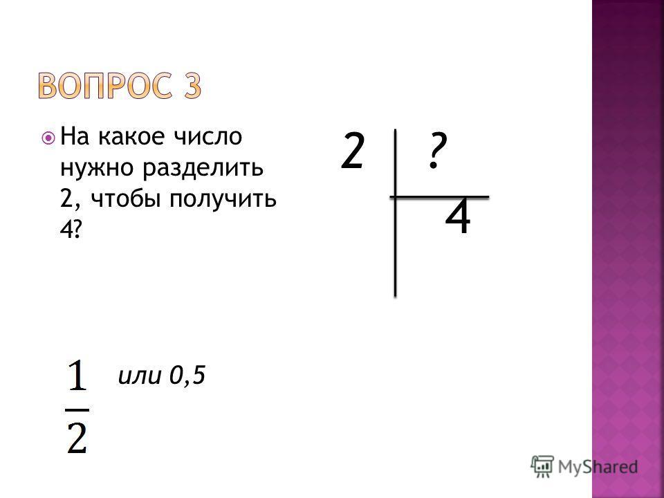 На какое число нужно разделить 2, чтобы получить 4? или 0,5 2 ? 4
