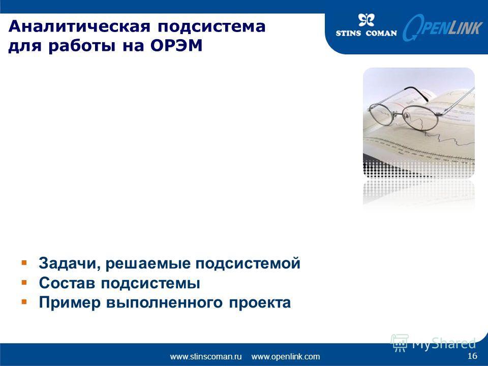 www.stinscoman.ru www.openlink.com Аналитическая подсистема для работы на ОРЭМ Задачи, решаемые подсистемой Состав подсистемы Пример выполненного проекта 16