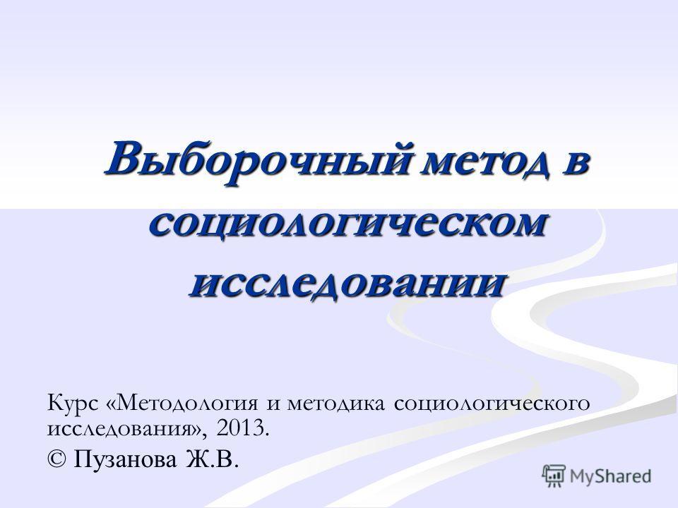 Выборочный метод в социологическом исследовании Курс «Методология и методика социологического исследования», 2013. © Пузанова Ж.В.
