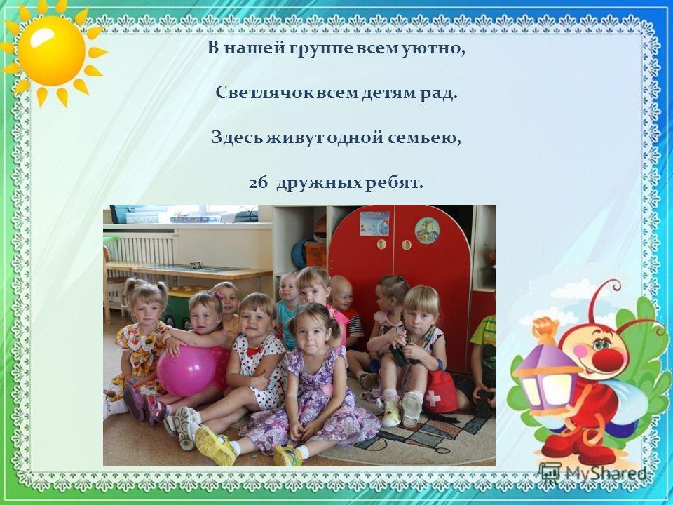 В нашей группе всем уютно, Светлячок всем детям рад. Здесь живут одной семьею, 26 дружных ребят.