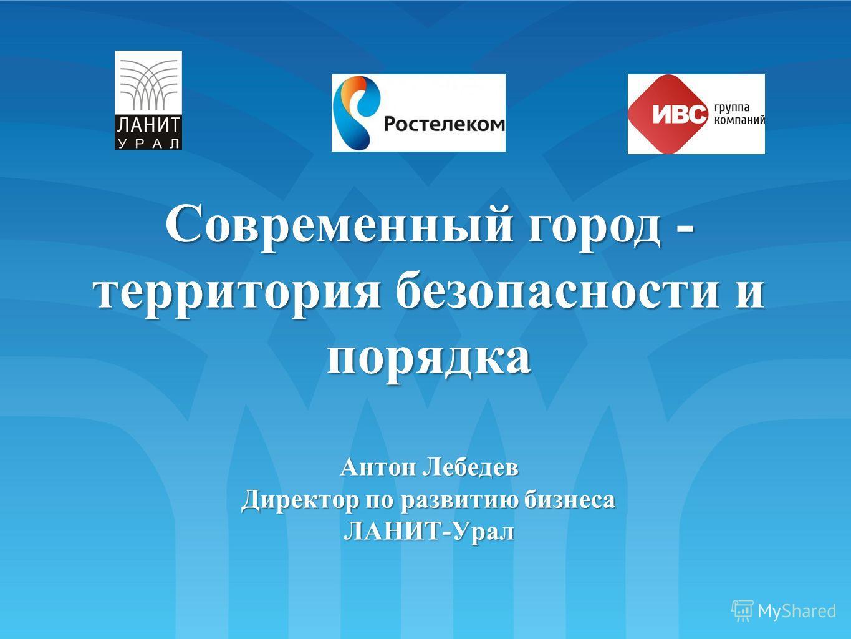 Современный город - территория безопасности и порядка Антон Лебедев Директор по развитию бизнеса ЛАНИТ-Урал