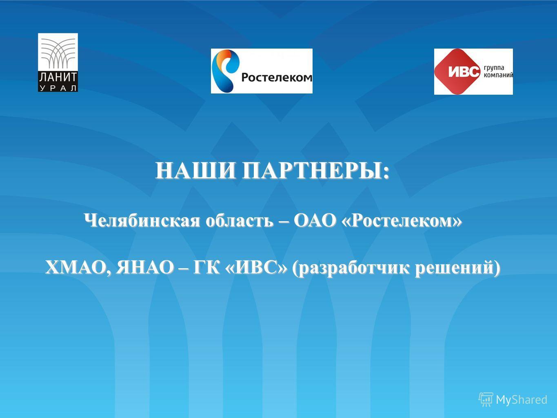 НАШИ ПАРТНЕРЫ: Челябинская область – ОАО «Ростелеком» ХМАО, ЯНАО – ГК «ИВС» (разработчик решений)