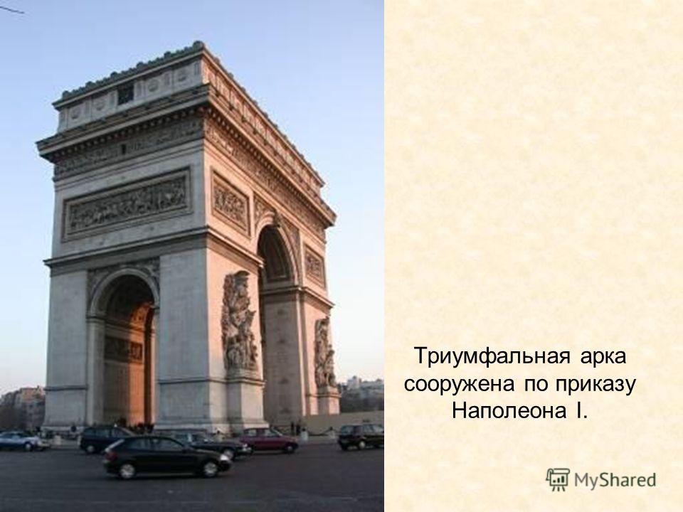 Триумфальная арка сооружена по приказу Наполеона I.