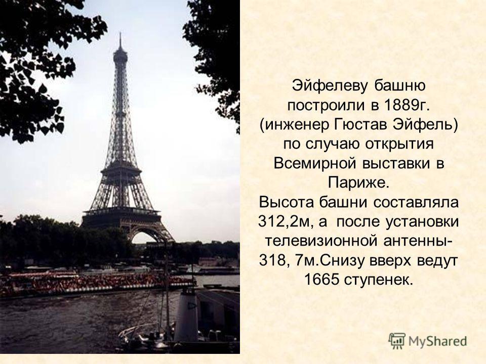 Эйфелеву башню построили в 1889г. (инженер Гюстав Эйфель) по случаю открытия Всемирной выставки в Париже. Высота башни составляла 312,2м, а после установки телевизионной антенны- 318, 7м.Снизу вверх ведут 1665 ступенек.