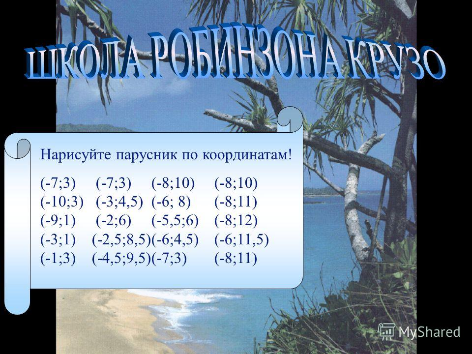 Нарисуйте парусник по координатам! (-7;3) (-7;3) (-8;10) (-8;10) (-10;3) (-3;4,5) (-6; 8) (-8;11) (-9;1) (-2;6) (-5,5;6) (-8;12) (-3;1) (-2,5;8,5)(-6;4,5) (-6;11,5) (-1;3) (-4,5;9,5)(-7;3) (-8;11)