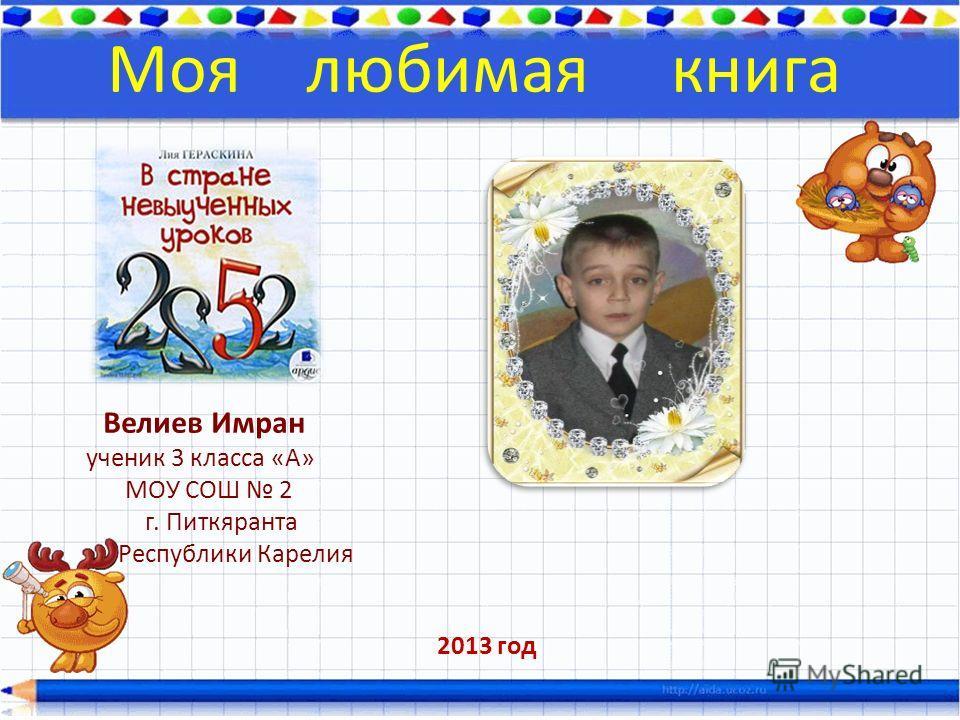 Велиев Имран ученик 3 класса «А» МОУ СОШ 2 г. Питкяранта Республики Карелия Моя любимая книга 2013 год