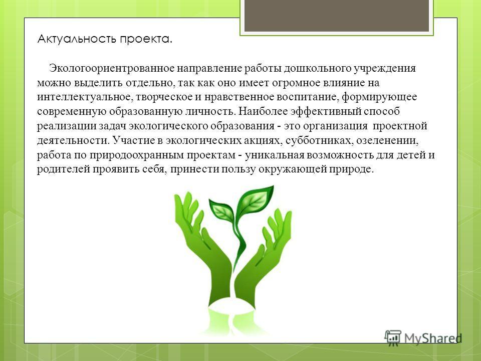 Актуальность проекта. Экологоориентрованное направление работы дошкольного учреждения можно выделить отдельно, так как оно имеет огромное влияние на интеллектуальное, творческое и нравственное воспитание, формирующее современную образованную личность