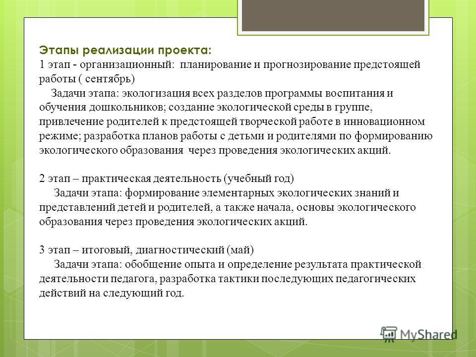 Этапы реализации проекта: 1 этап - организационный: планирование и прогнозирование предстоящей работы ( сентябрь) Задачи этапа: экологизация всех разделов программы воспитания и обучения дошкольников; создание экологической среды в группе, привлечени