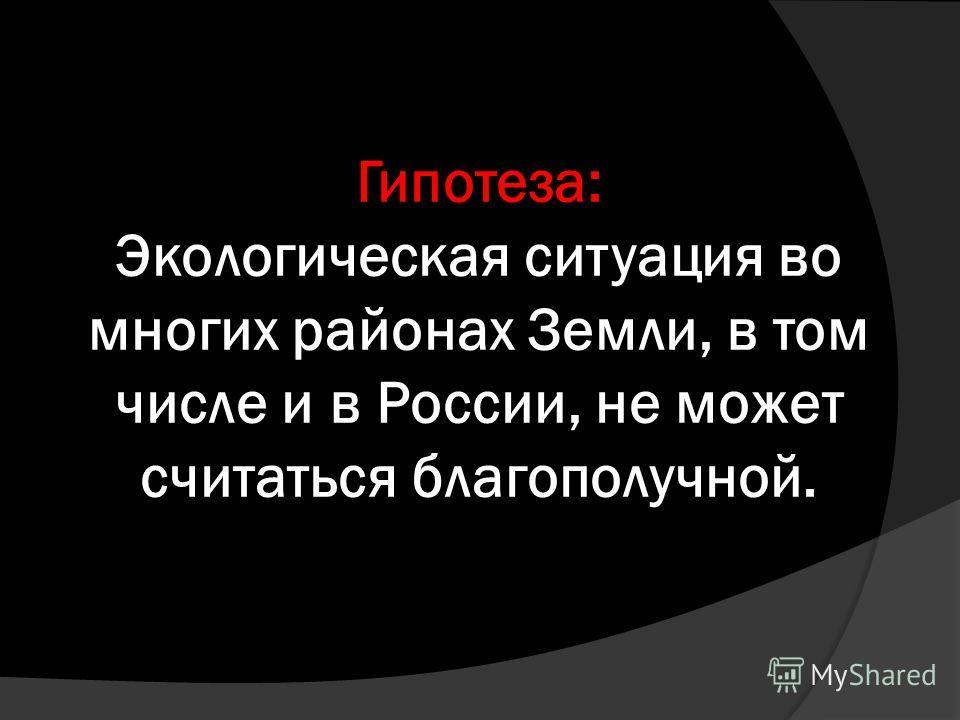 Гипотеза: Экологическая ситуация во многих районах Земли, в том числе и в России, не может считаться благополучной.